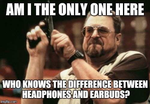 AM I THE ONLY ONE HERE WHO KNOWS THE DIFFERENCE BETWEEN HEADPHONES AND EARBUDS? | image tagged in memes,am i the only one around here | made w/ Imgflip meme maker