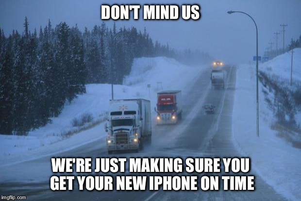 Respect truckers. They do the hard stuff, so you can sit around and make memes.  | DON'T MIND US WE'RE JUST MAKING SURE YOU GET YOUR NEW IPHONE ON TIME | image tagged in give trucks room,memes,trucker | made w/ Imgflip meme maker