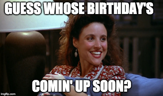 GUESS WHOSE BIRTHDAY'S COMIN' UP SOON? | image tagged in elaine,seinfeld,birthday | made w/ Imgflip meme maker