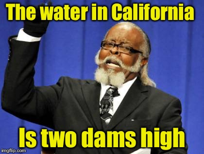 Too Damn High | The water in California Is two dams high | image tagged in memes,too damn high | made w/ Imgflip meme maker
