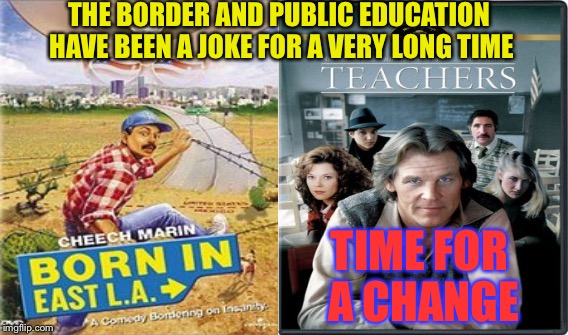Illegal Immigrants and Public Education  | THE BORDER AND PUBLIC EDUCATION HAVE BEEN A JOKE FOR A VERY LONG TIME TIME FOR A CHANGE | image tagged in teachers,illegal immigration,cheech,nick nolte,school,illegal immigrants | made w/ Imgflip meme maker