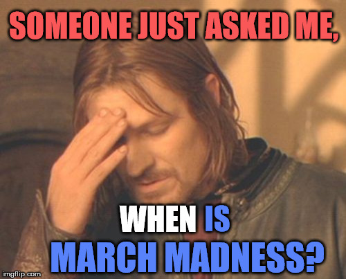 Frustrated NCAA Boromir | SOMEONE JUST ASKED ME, MARCH MADNESS? WHEN IS | image tagged in memes,frustrated boromir,march madness,funny,sports,first world problems | made w/ Imgflip meme maker