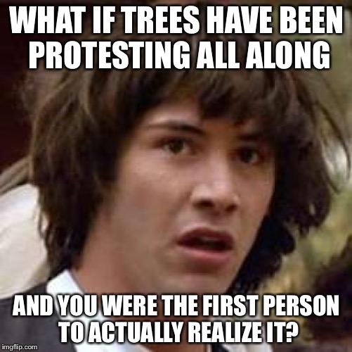 Conspiracy Keanu Meme | WHAT IF TREES HAVE BEEN PROTESTING ALL ALONG AND YOU WERE THE FIRST PERSON TO ACTUALLY REALIZE IT? | image tagged in memes,conspiracy keanu | made w/ Imgflip meme maker