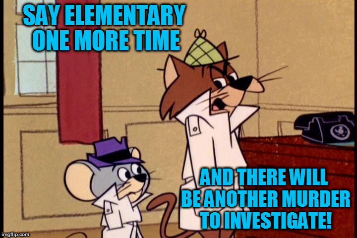 It's still cartoon week! A Juicydeath1025 event! | SAY ELEMENTARY ONE MORE TIME AND THERE WILL BE ANOTHER MURDER TO INVESTIGATE! | image tagged in cartoon week,juicydeath1025 | made w/ Imgflip meme maker