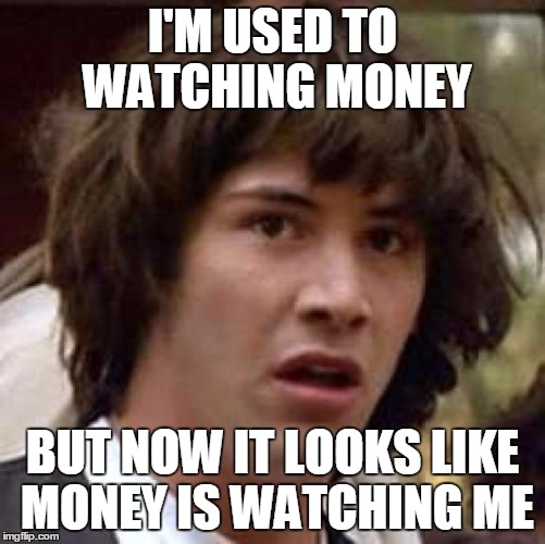 Conspiracy Keanu Meme | I'M USED TO WATCHING MONEY BUT NOW IT LOOKS LIKE MONEY IS WATCHING ME | image tagged in memes,conspiracy keanu | made w/ Imgflip meme maker