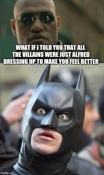 WHAT IF I TOLD YOU THAT ALL THE VILLAINS WERE JUST ALFRED DRESSING UP TO MAKE YOU FEEL BETTER | image tagged in matrix morpheus,morpheus,what if i told you,batman,funny | made w/ Imgflip meme maker