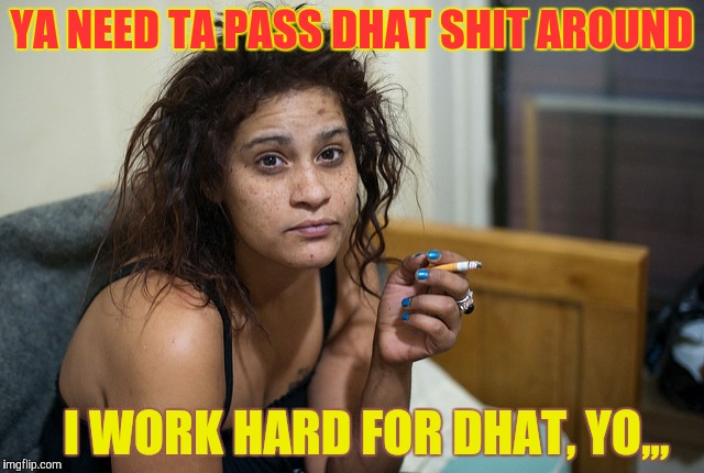 YA NEED TA PASS DHAT SHIT AROUND I WORK HARD FOR DHAT, YO,,, | made w/ Imgflip meme maker