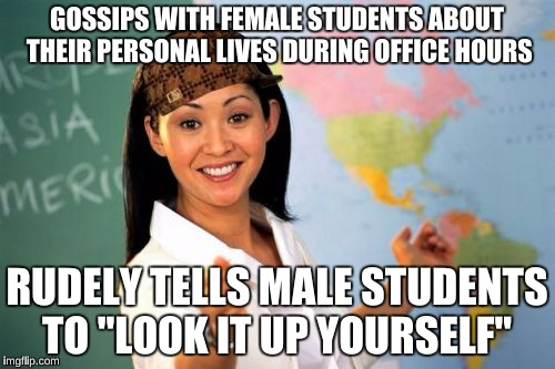 "GOSSIPS WITH FEMALE STUDENTS ABOUT THEIR PERSONAL LIVES DURING OFFICE HOURS RUDELY TELLS MALE STUDENTS TO ""LOOK IT UP YOURSELF"" 