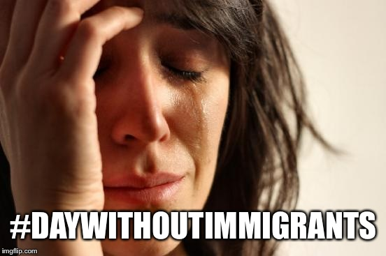 First World Problems Meme | #DAYWITHOUTIMMIGRANTS | image tagged in memes,first world problems | made w/ Imgflip meme maker