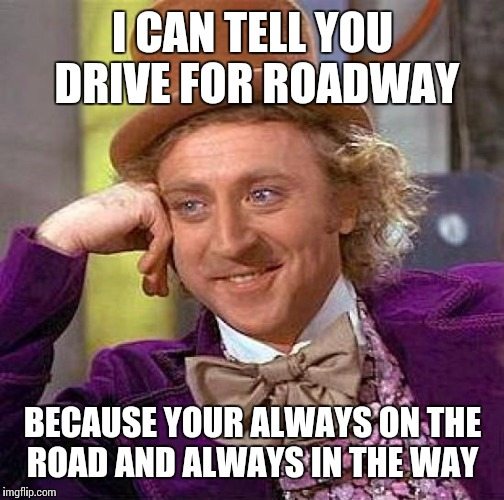 Creepy Condescending Wonka Meme | I CAN TELL YOU DRIVE FOR ROADWAY BECAUSE YOUR ALWAYS ON THE ROAD AND ALWAYS IN THE WAY | image tagged in memes,creepy condescending wonka | made w/ Imgflip meme maker