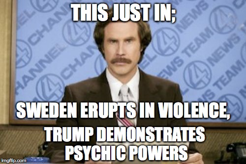 Violence in Sweden  |  THIS JUST IN;; SWEDEN ERUPTS IN VIOLENCE, TRUMP DEMONSTRATES PSYCHIC POWERS | image tagged in memes,violence,sweden,trump,esp | made w/ Imgflip meme maker
