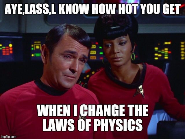 Scotty and Uhura | AYE,LASS,L KNOW HOW HOT YOU GET WHEN I CHANGE THE LAWS OF PHYSICS | image tagged in scotty and uhura | made w/ Imgflip meme maker