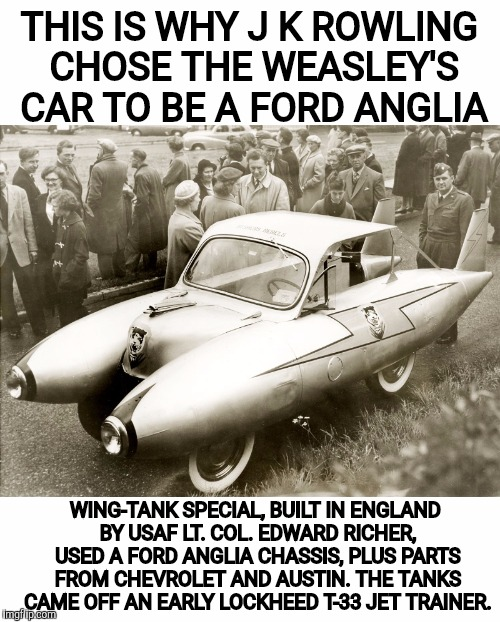 Found filed under WTF... | THIS IS WHY J K ROWLING CHOSE THE WEASLEY'S CAR TO BE A FORD ANGLIA WING-TANK SPECIAL, BUILT IN ENGLAND BY USAF LT. COL. EDWARD RICHER, USED | image tagged in strange cars,cuz cars,ford anglia | made w/ Imgflip meme maker