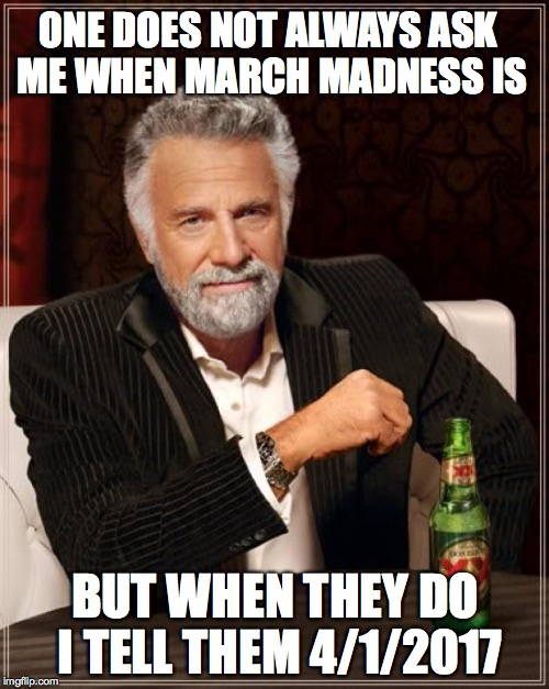 The Most Interesting Man In The World Meme | ONE DOES NOT ALWAYS ASK ME WHEN MARCH MADNESS IS BUT WHEN THEY DO I TELL THEM 4/1/2017 | image tagged in memes,the most interesting man in the world | made w/ Imgflip meme maker