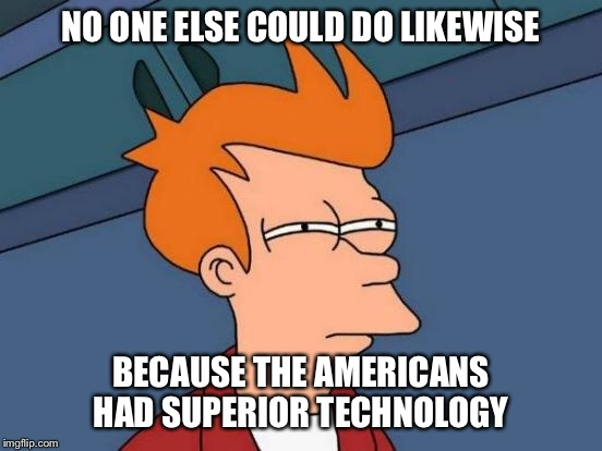Futurama Fry Meme | NO ONE ELSE COULD DO LIKEWISE BECAUSE THE AMERICANS HAD SUPERIOR TECHNOLOGY | image tagged in memes,futurama fry | made w/ Imgflip meme maker