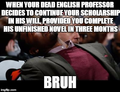 bruhh | WHEN YOUR DEAD ENGLISH PROFESSOR DECIDES TO CONTINUE YOUR SCHOLARSHIP IN HIS WILL, PROVIDED YOU COMPLETE HIS UNFINISHED NOVEL IN THREE MONTH | image tagged in bruhh | made w/ Imgflip meme maker