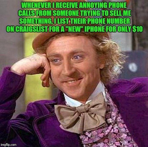 "Creepy Condescending Wonka Meme | WHENEVER I RECEIVE ANNOYING PHONE CALLS FROM SOMEONE TRYING TO SELL ME SOMETHING, I LIST THEIR PHONE NUMBER ON CRAIGSLIST FOR A ""NEW"" IPHONE 