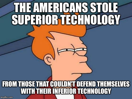 Futurama Fry Meme | THE AMERICANS STOLE SUPERIOR TECHNOLOGY FROM THOSE THAT COULDN'T DEFEND THEMSELVES WITH THEIR INFERIOR TECHNOLOGY | image tagged in memes,futurama fry | made w/ Imgflip meme maker