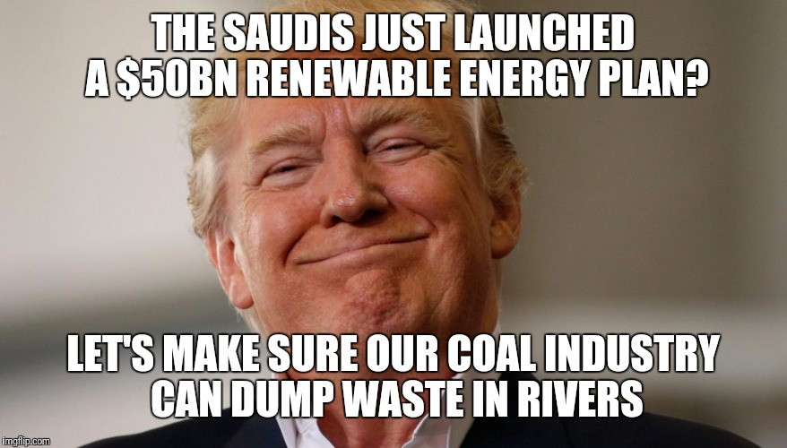 Vote for poison; get poisoned. | THE SAUDIS JUST LAUNCHED A $50BN RENEWABLE ENERGY PLAN? LET'S MAKE SURE OUR COAL INDUSTRY CAN DUMP WASTE IN RIVERS | image tagged in disaster ok,worst pres ever ok,america last ok | made w/ Imgflip meme maker