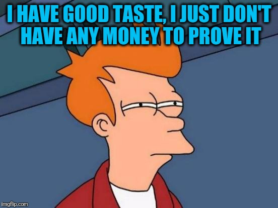 Futurama Fry Meme | I HAVE GOOD TASTE, I JUST DON'T HAVE ANY MONEY TO PROVE IT | image tagged in memes,futurama fry | made w/ Imgflip meme maker