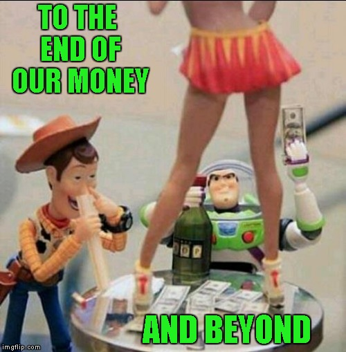 Buzzed and Woodied | TO THE END OF OUR MONEY AND BEYOND | image tagged in toy story stripper,memes,toy story,funny,stripper,buzzed  woodied | made w/ Imgflip meme maker