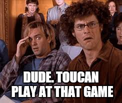 DUDE. TOUCAN PLAY AT THAT GAME | made w/ Imgflip meme maker