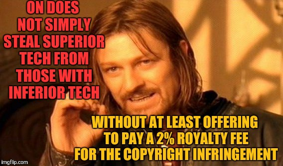 One Does Not Simply Meme | ON DOES NOT SIMPLY STEAL SUPERIOR TECH FROM THOSE WITH INFERIOR TECH WITHOUT AT LEAST OFFERING TO PAY A 2% ROYALTY FEE FOR THE COPYRIGHT INF | image tagged in memes,one does not simply | made w/ Imgflip meme maker