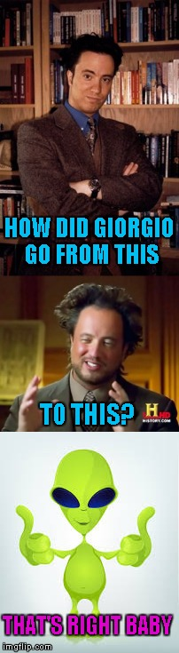 That must have been one hell of a probe!!! | HOW DID GIORGIO GO FROM THIS TO THIS? THAT'S RIGHT BABY | image tagged in aliens,memes,giorgio tsoukalos,funny,ancient aliens,giorgio | made w/ Imgflip meme maker