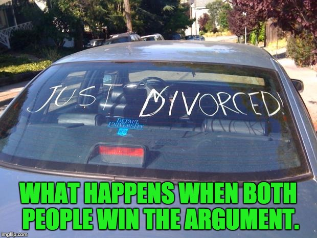 just divorced | WHAT HAPPENS WHEN BOTH PEOPLE WIN THE ARGUMENT. | image tagged in just divorced | made w/ Imgflip meme maker