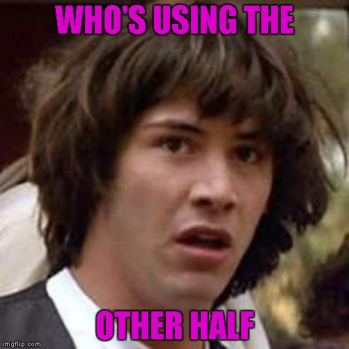 Conspiracy Keanu Meme | WHO'S USING THE OTHER HALF | image tagged in memes,conspiracy keanu | made w/ Imgflip meme maker