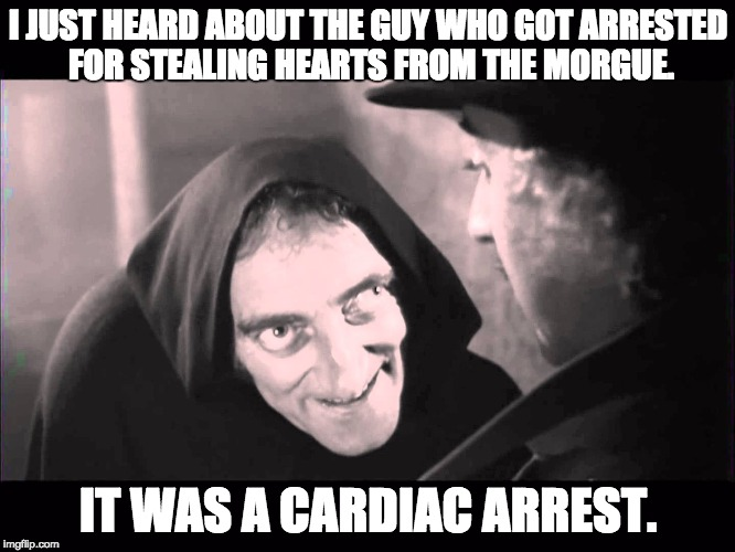 I JUST HEARD ABOUT THE GUY WHO GOT ARRESTED FOR STEALING HEARTS FROM THE MORGUE. IT WAS A CARDIAC ARREST. | image tagged in igor frankenstein | made w/ Imgflip meme maker