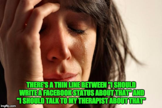 "First World Problems Meme | THERE'S A THIN LINE BETWEEN ""I SHOULD WRITE A FACEBOOK STATUS ABOUT THAT"" AND ""I SHOULD TALK TO MY THERAPIST ABOUT THAT"" 