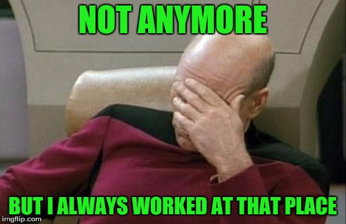Captain Picard Facepalm Meme | NOT ANYMORE BUT I ALWAYS WORKED AT THAT PLACE | image tagged in memes,captain picard facepalm | made w/ Imgflip meme maker
