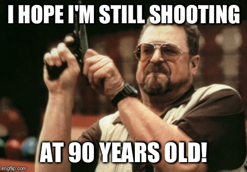 Am I The Only One Around Here Meme | I HOPE I'M STILL SHOOTING AT 90 YEARS OLD! | image tagged in memes,am i the only one around here | made w/ Imgflip meme maker