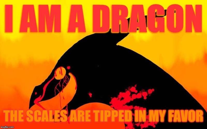 I AM A DRAGON; THE SCALES ARE TIPPED IN MY FAVOR | image tagged in memes,dragon | made w/ Imgflip meme maker
