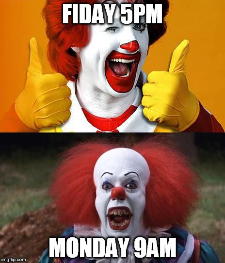 Work | FIDAY 5PM MONDAY 9AM | image tagged in mcdonalds,funny,clowns,memes,work | made w/ Imgflip meme maker