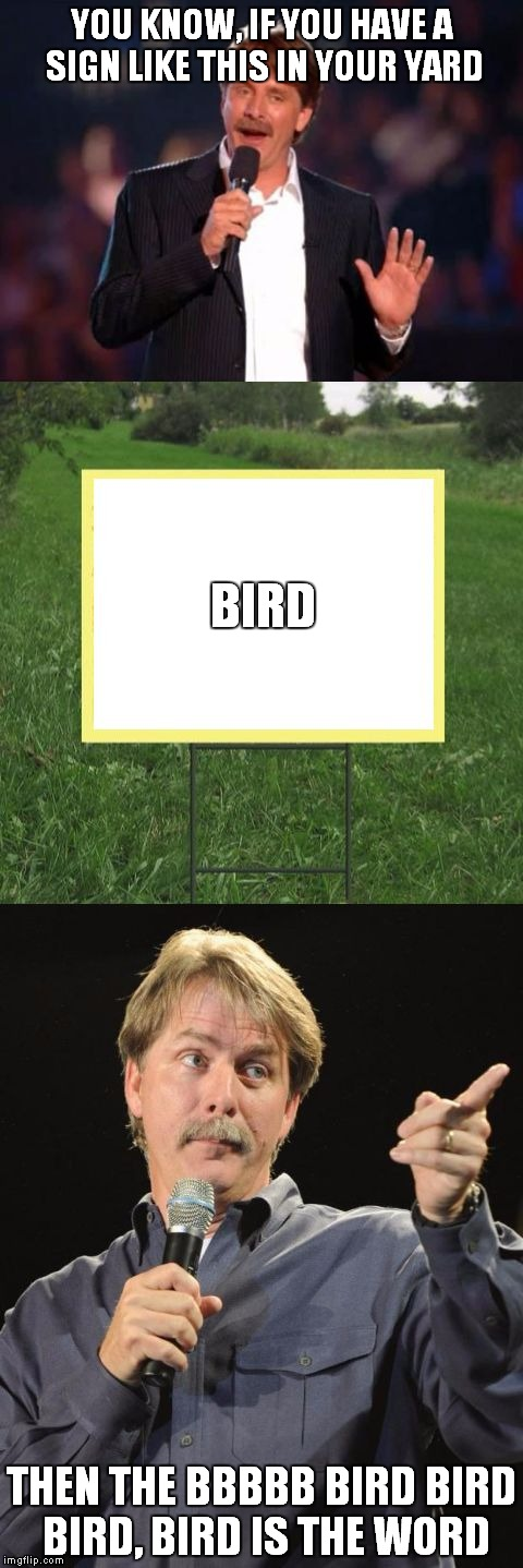 Jeff Foxworthy Front Yard Sign | YOU KNOW, IF YOU HAVE A SIGN LIKE THIS IN YOUR YARD THEN THE BBBBB BIRD BIRD BIRD, BIRD IS THE WORD BIRD | image tagged in jeff foxworthy front yard sign | made w/ Imgflip meme maker