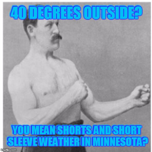 40 degrees, this is a heat wave! | 40 DEGREES OUTSIDE? YOU MEAN SHORTS AND SHORT SLEEVE WEATHER IN MINNESOTA? 40 DEGREES OUTSIDE? YOU MEAN SHORTS AND SHORT SLEEVE WEATHER IN M | image tagged in memes,overly manly man,actually up to 60,but over a foot of snow tomorrow,and the native minnesotans are all bundled up lol | made w/ Imgflip meme maker