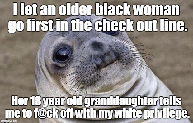 Awkward Moment Sealion Meme | I let an older black woman go first in the check out line. Her 18 year old granddaughter tells me to f@ck off with my white privilege. | image tagged in memes,awkward moment sealion | made w/ Imgflip meme maker