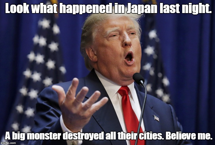 Preaching Donald Trump | Look what happened in Japan last night. A big monster destroyed all their cities. Believe me. | image tagged in preaching donald trump | made w/ Imgflip meme maker