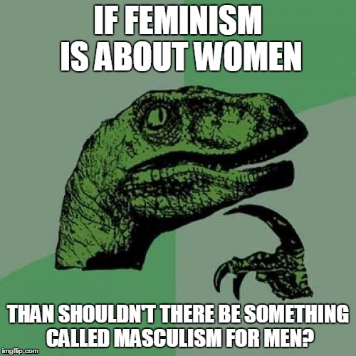 WARNING: others might be triggered by the truth said in this meme | IF FEMINISM IS ABOUT WOMEN THAN SHOULDN'T THERE BE SOMETHING CALLED MASCULISM FOR MEN? | image tagged in memes,philosoraptor,feminism,men,i wonder | made w/ Imgflip meme maker