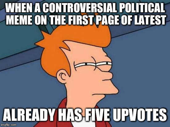 I smell an alt... | WHEN A CONTROVERSIAL POLITICAL MEME ON THE FIRST PAGE OF LATEST ALREADY HAS FIVE UPVOTES | image tagged in memes,futurama fry | made w/ Imgflip meme maker
