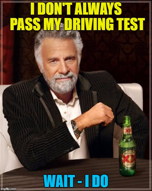 First time :) | I DON'T ALWAYS PASS MY DRIVING TEST WAIT - I DO | image tagged in memes,the most interesting man in the world,driving test,cars | made w/ Imgflip meme maker