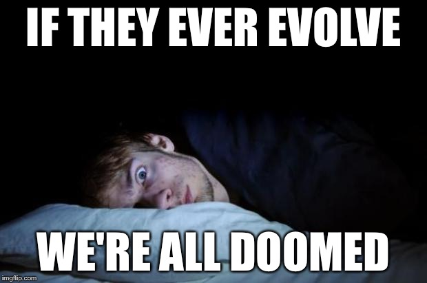 IF THEY EVER EVOLVE WE'RE ALL DOOMED | made w/ Imgflip meme maker