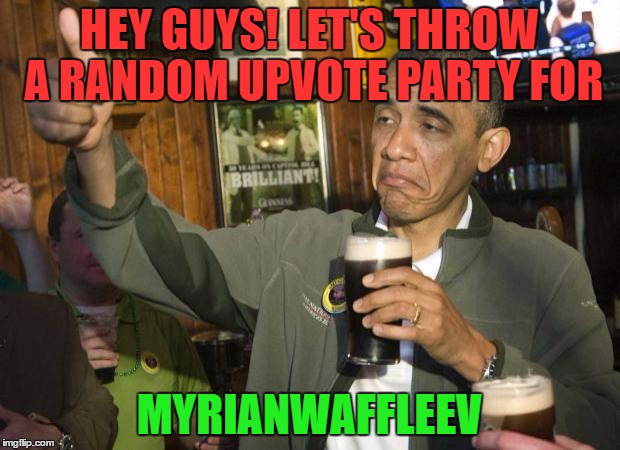 Cuz Why Not? Upvote All of Myrian's Memes And Comments To Help Kickstart His Way Toward Reaching The Top 100 | HEY GUYS! LET'S THROW A RANDOM UPVOTE PARTY FOR MYRIANWAFFLEEV | image tagged in obama beer,myrianwaffleev,upvote party,top 100 | made w/ Imgflip meme maker