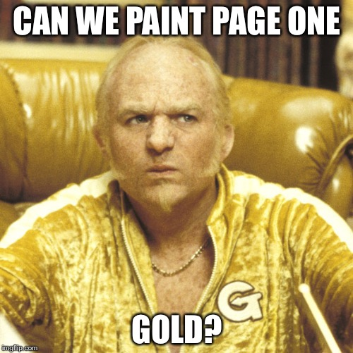 CAN WE PAINT PAGE ONE GOLD? | image tagged in goldmember | made w/ Imgflip meme maker
