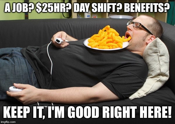 Millennial  | A JOB? $25HR? DAY SHIFT? BENEFITS? KEEP IT, I'M GOOD RIGHT HERE! | image tagged in millennial,lazy,jobless | made w/ Imgflip meme maker