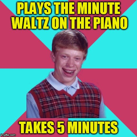 Bad Luck Brian Music | PLAYS THE MINUTE WALTZ ON THE PIANO TAKES 5 MINUTES | image tagged in bad luck brian music | made w/ Imgflip meme maker