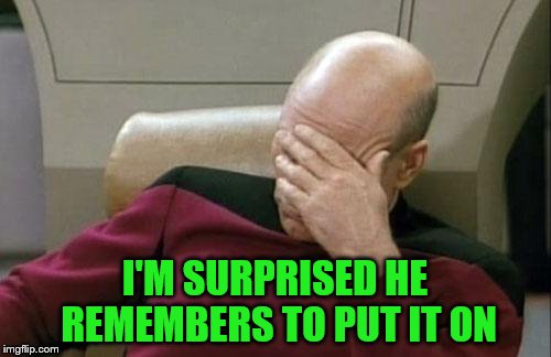 Captain Picard Facepalm Meme | I'M SURPRISED HE REMEMBERS TO PUT IT ON | image tagged in memes,captain picard facepalm | made w/ Imgflip meme maker