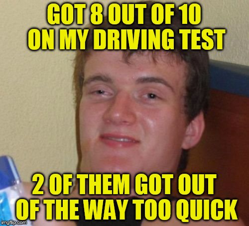 10 Guy Meme | GOT 8 OUT OF 10 ON MY DRIVING TEST 2 OF THEM GOT OUT OF THE WAY TOO QUICK | image tagged in memes,10 guy | made w/ Imgflip meme maker